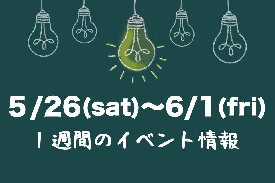 【イベント情報・5月26日(土)~6月1日(金)】 週末〜来週のおでかけ情報はココでチェック♪
